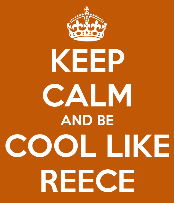 KEEP CALM AND BE COOL LIKE REECE
