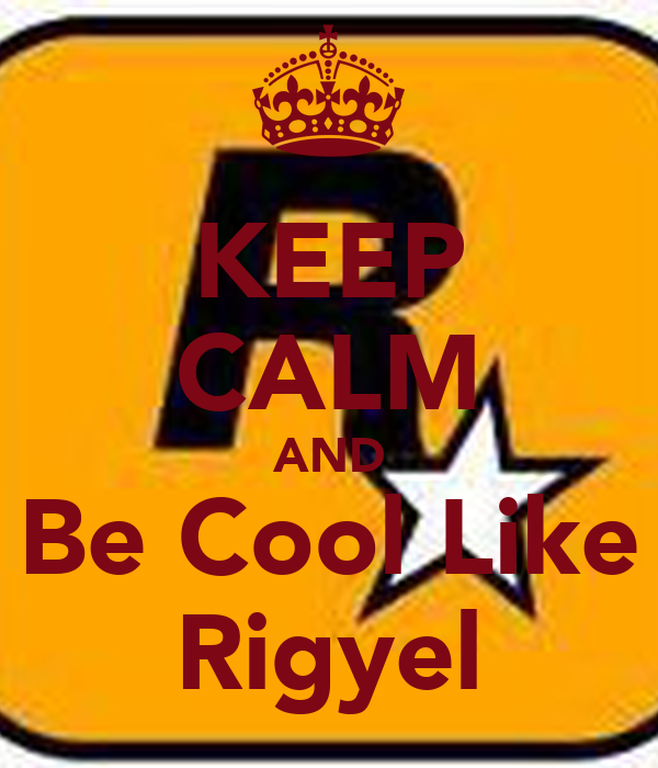 KEEP CALM AND Be Cool Like Rigyel