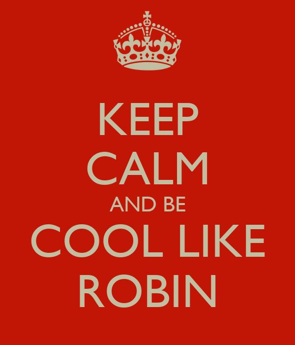 KEEP CALM AND BE COOL LIKE ROBIN