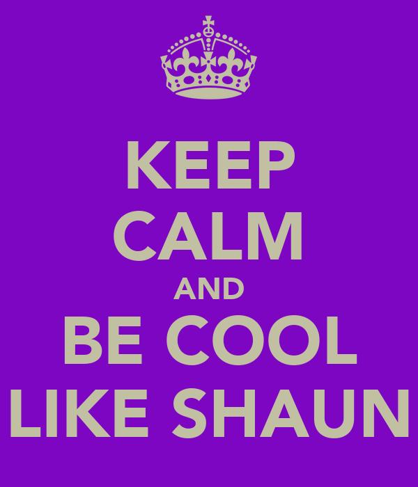 KEEP CALM AND BE COOL LIKE SHAUN