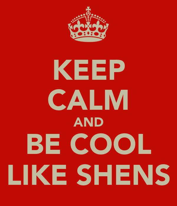 KEEP CALM AND BE COOL LIKE SHENS