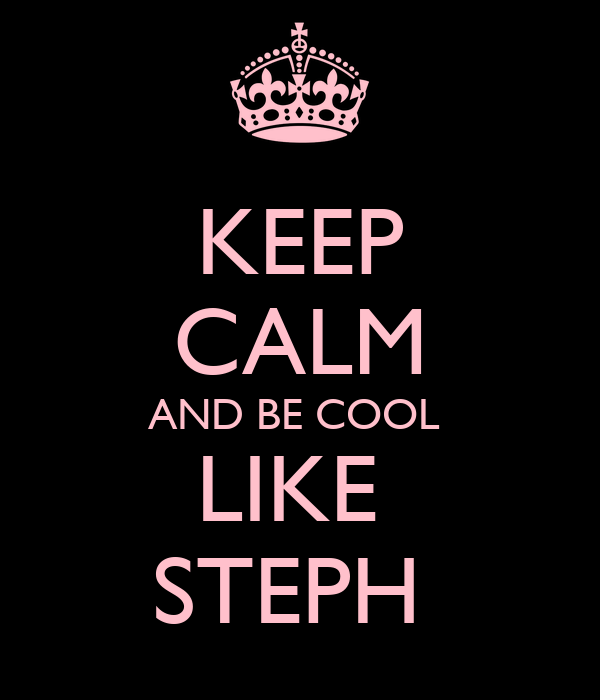 KEEP CALM AND BE COOL  LIKE  STEPH