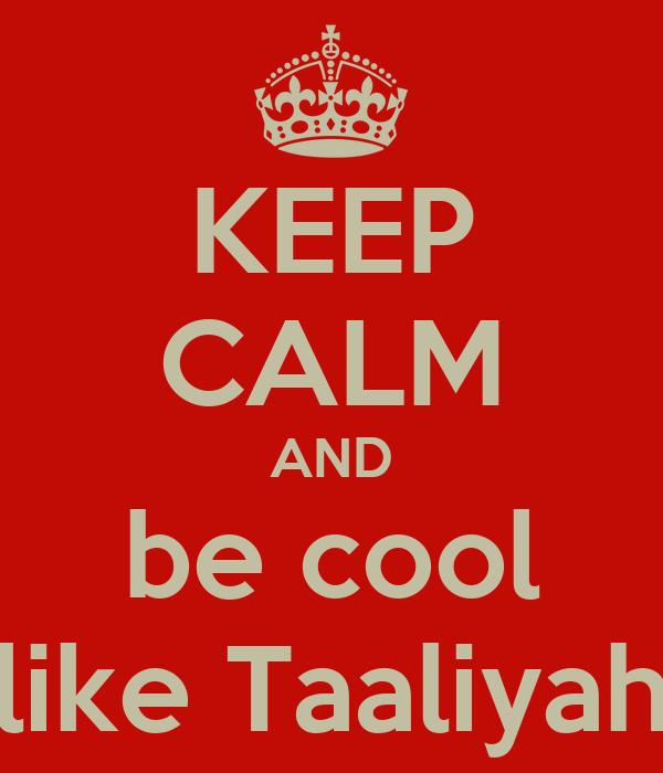 KEEP CALM AND be cool like Taaliyah