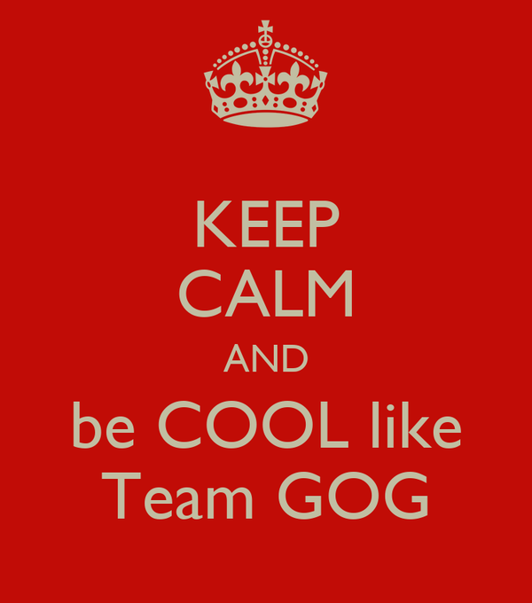 KEEP CALM AND be COOL like Team GOG