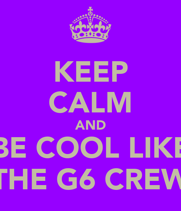 KEEP CALM AND BE COOL LIKE THE G6 CREW