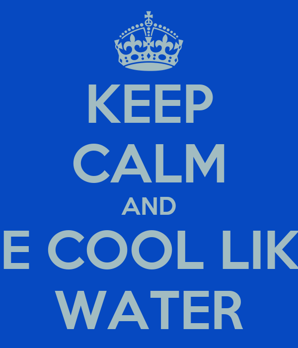 KEEP CALM AND BE COOL LIKE WATER