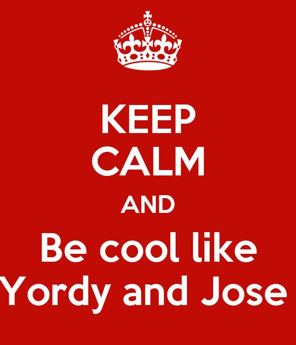 KEEP CALM AND Be cool like Yordy and Jose