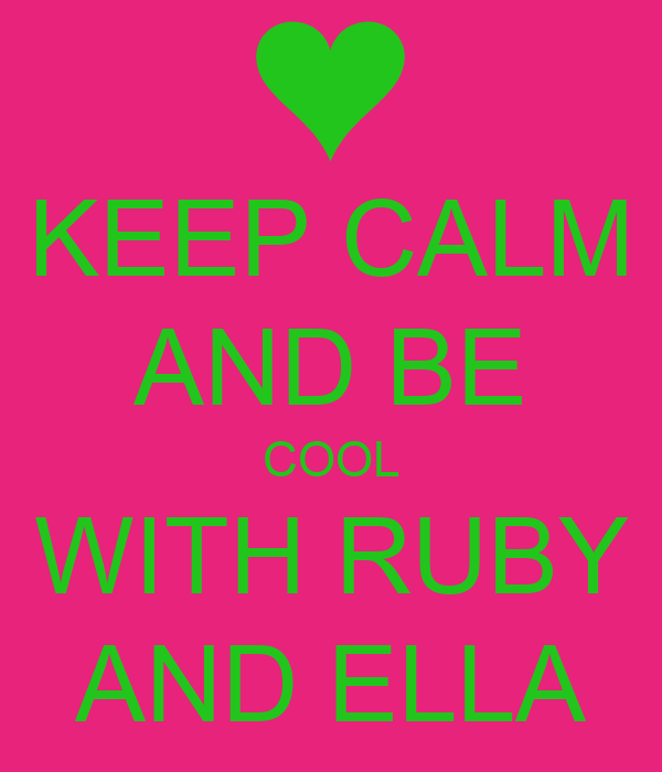 KEEP CALM AND BE COOL WITH RUBY AND ELLA