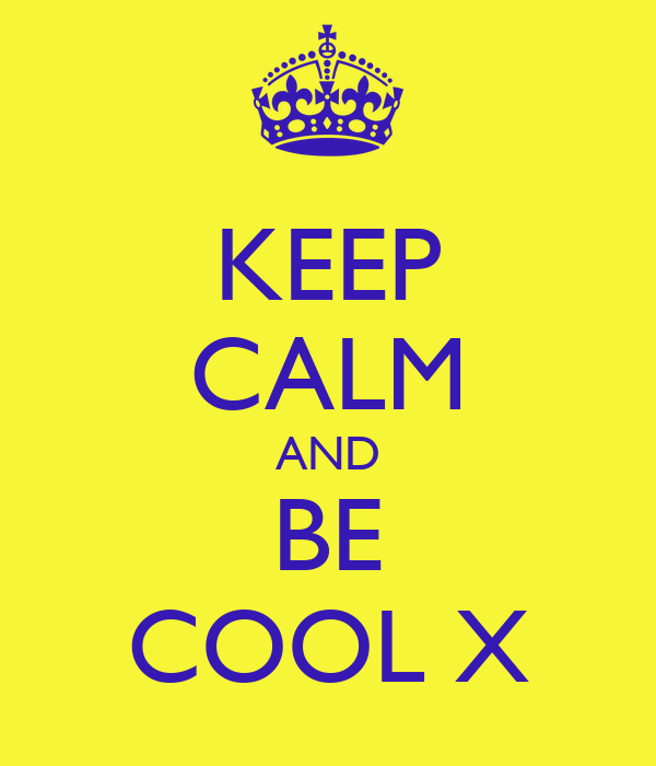 KEEP CALM AND BE COOL X