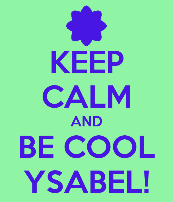 KEEP CALM AND BE COOL YSABEL!