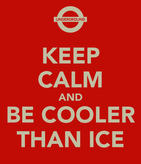 KEEP CALM AND BE COOLER THAN ICE