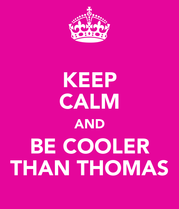 KEEP CALM AND BE COOLER THAN THOMAS
