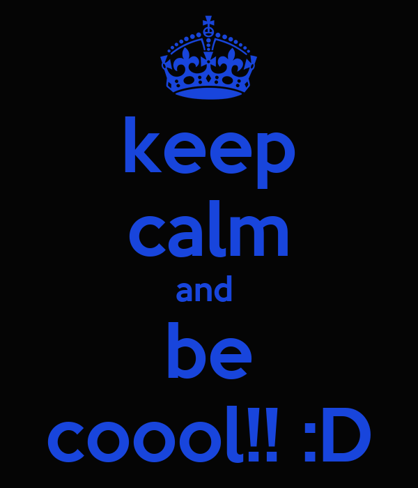keep calm and  be coool!! :D