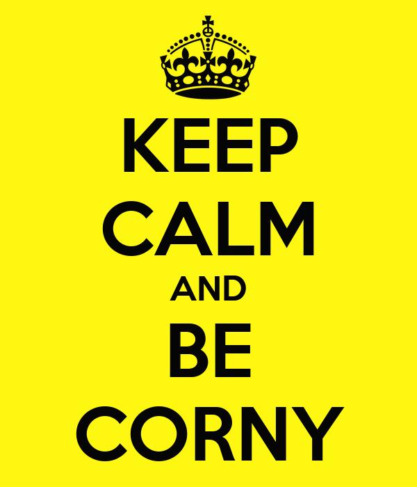 KEEP CALM AND BE CORNY