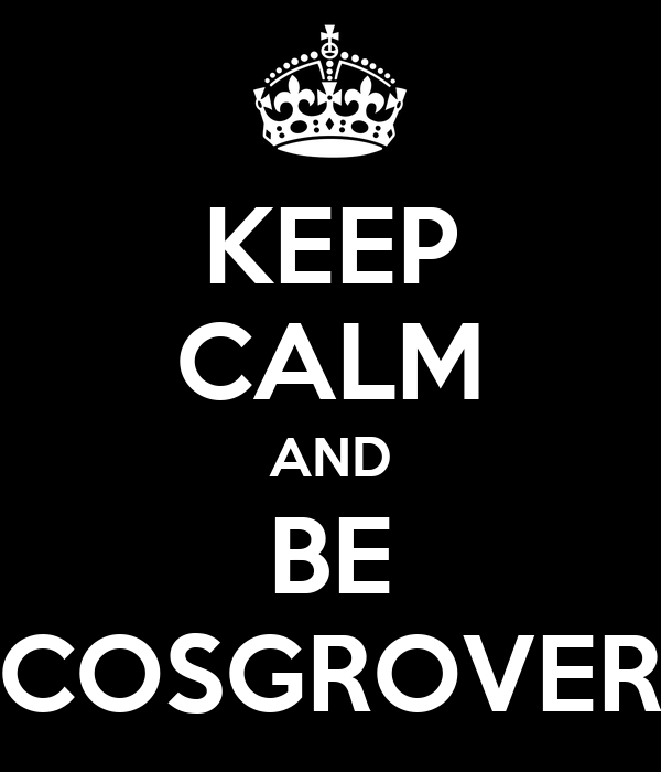 KEEP CALM AND BE COSGROVER