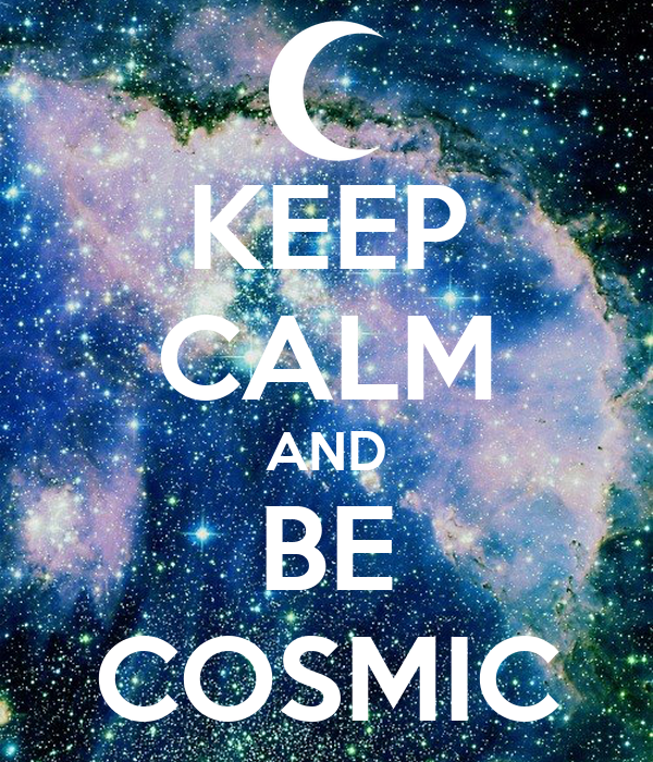 KEEP CALM AND BE COSMIC