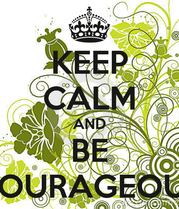 KEEP CALM AND BE COURAGEOUS