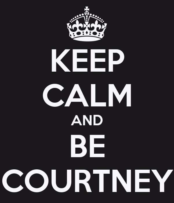 KEEP CALM AND BE COURTNEY