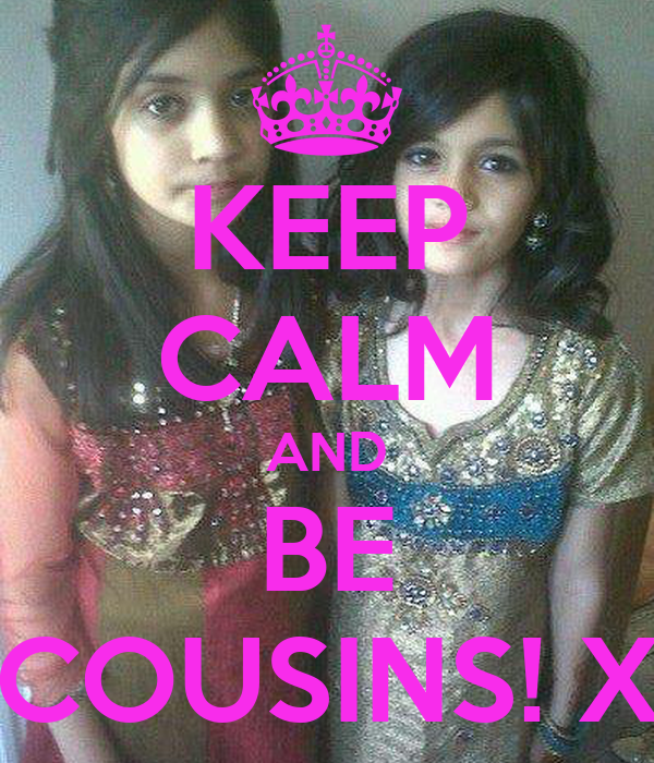 KEEP CALM AND BE COUSINS! X