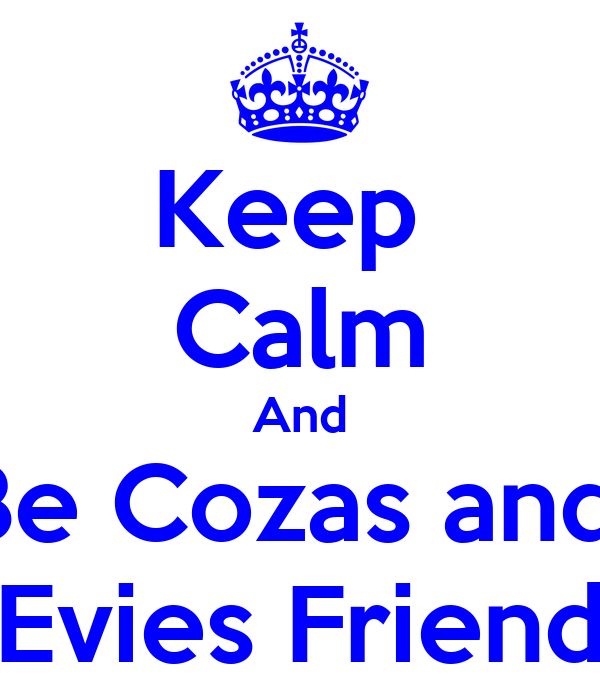 Keep  Calm And Be Cozas and  Evies Friend
