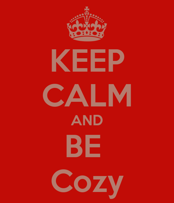 KEEP CALM AND BE  Cozy