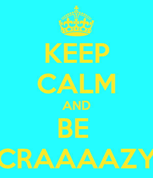 KEEP CALM AND BE  CRAAAAZY