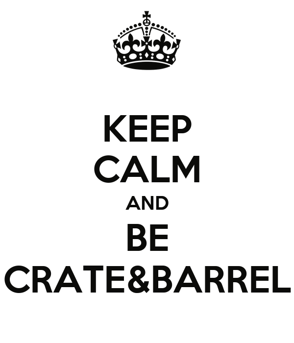 KEEP CALM AND BE CRATE&BARREL