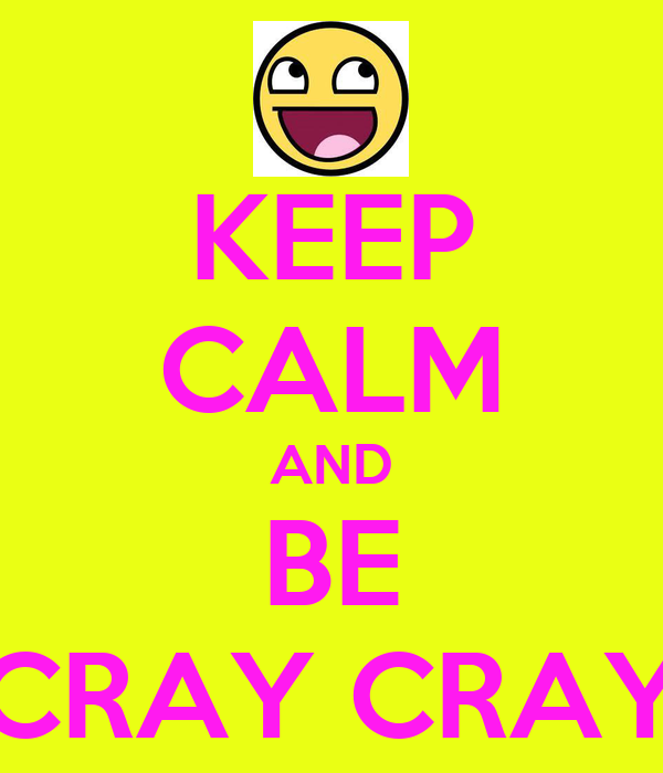 KEEP CALM AND BE CRAY CRAY