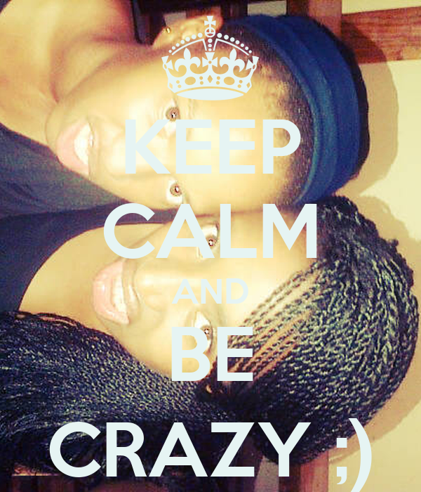 KEEP CALM AND BE CRAZY ;)