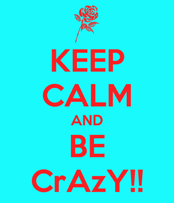 KEEP CALM AND BE CrAzY!!