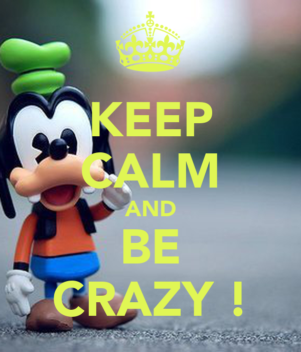 KEEP CALM AND BE CRAZY !
