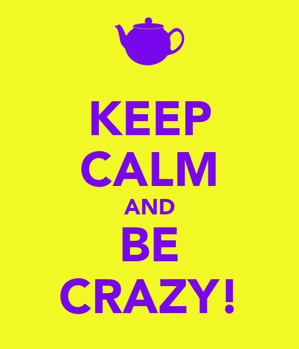 KEEP CALM AND BE CRAZY!