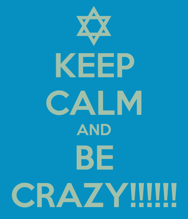 KEEP CALM AND BE CRAZY!!!!!!