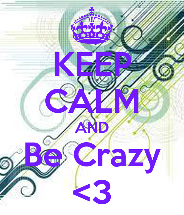 KEEP CALM AND Be Crazy <3
