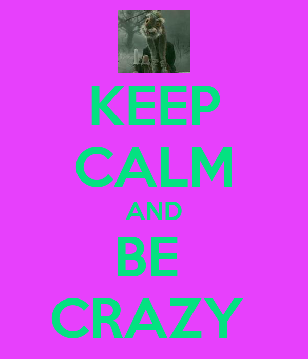 KEEP CALM AND BE  CRAZY