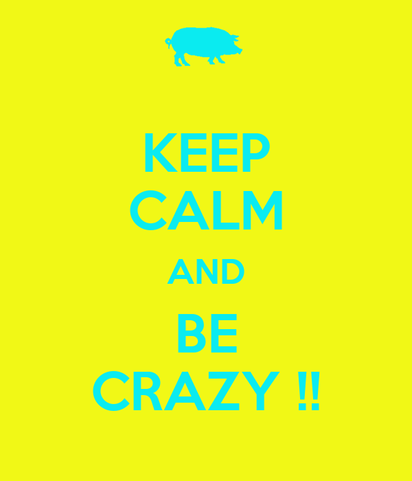 KEEP CALM AND BE CRAZY !!