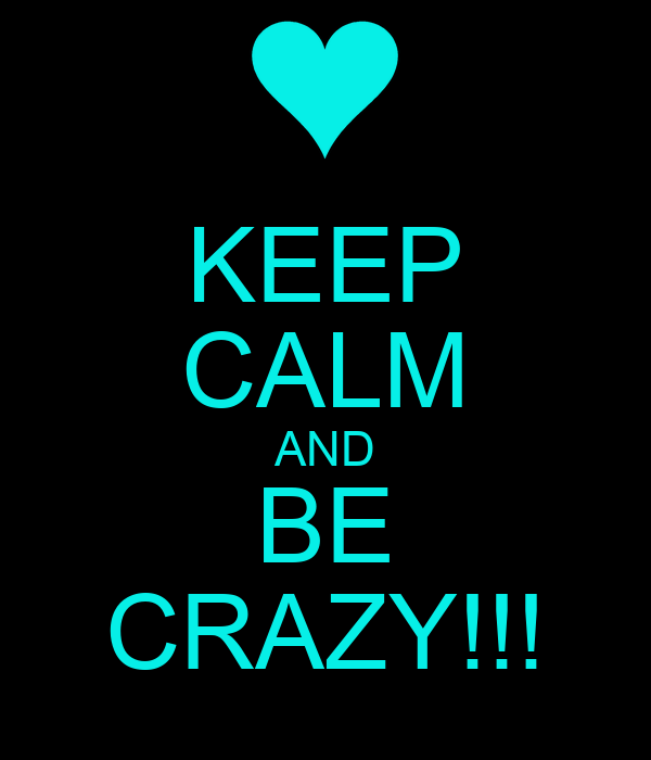 KEEP CALM AND BE CRAZY!!!