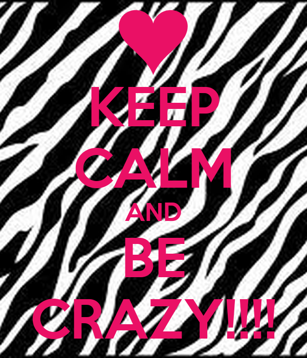 KEEP CALM AND BE CRAZY!!!!
