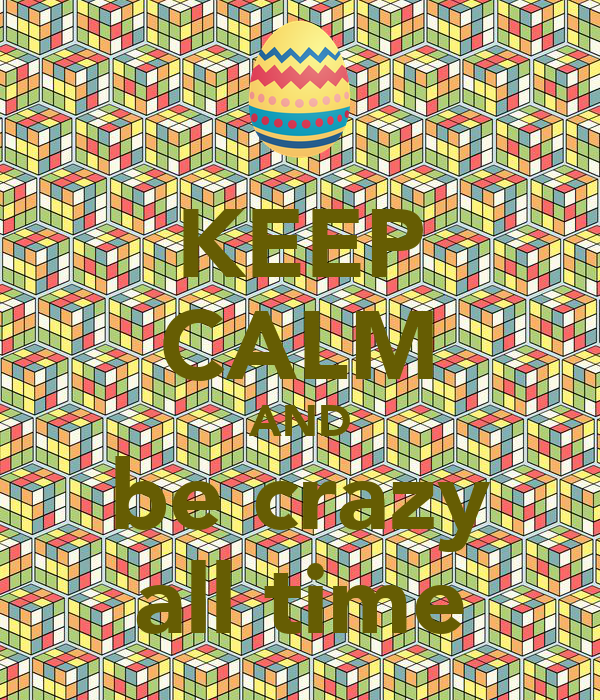 KEEP CALM AND be crazy all time