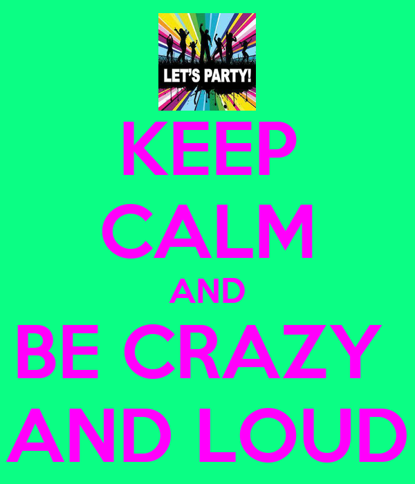 KEEP CALM AND BE CRAZY  AND LOUD
