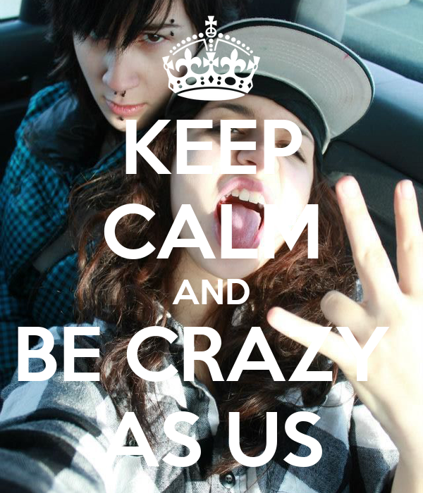 KEEP CALM AND BE CRAZY  AS US