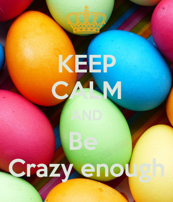KEEP CALM AND Be  Crazy enough