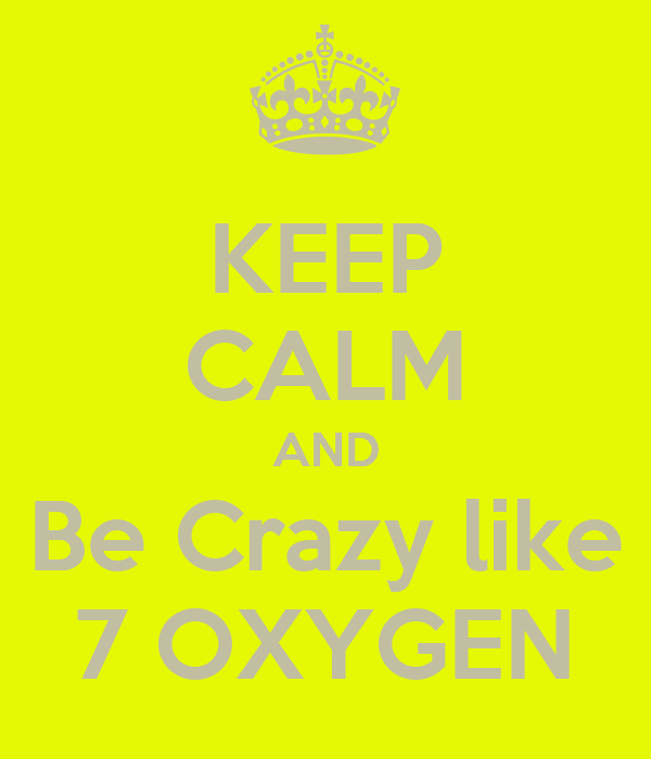 KEEP CALM AND Be Crazy like 7 OXYGEN