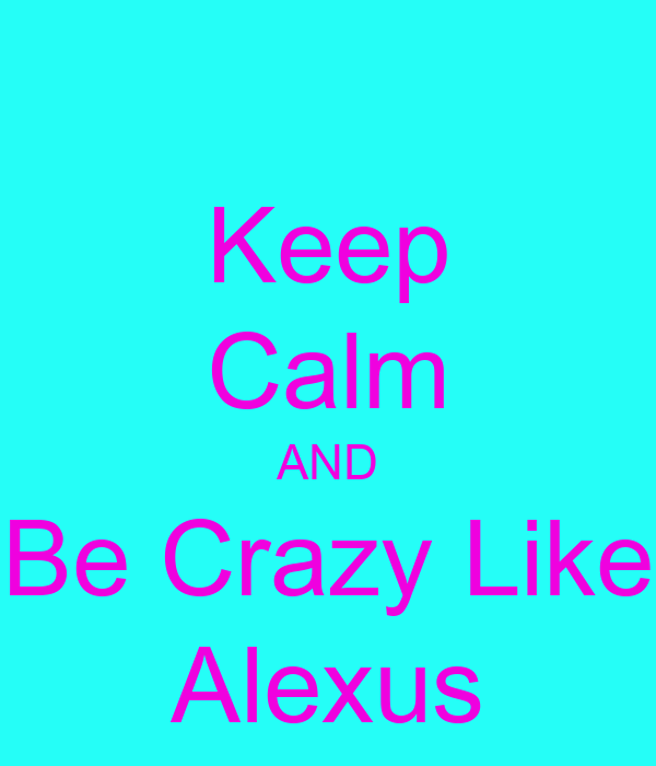 Keep Calm AND Be Crazy Like Alexus