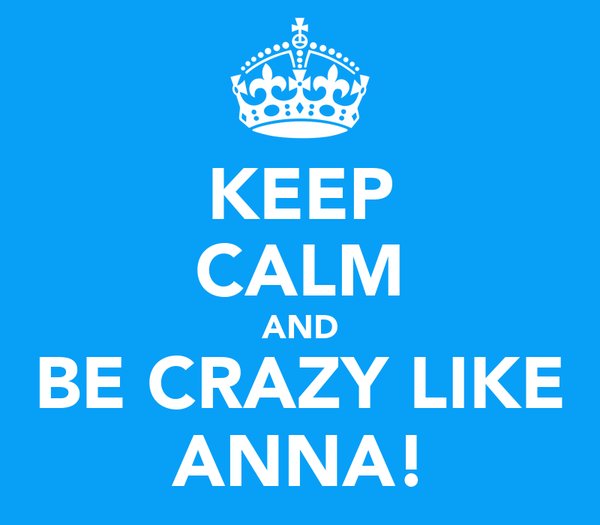 KEEP CALM AND BE CRAZY LIKE ANNA!
