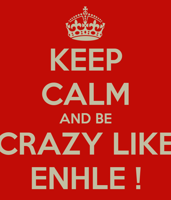 KEEP CALM AND BE CRAZY LIKE ENHLE !