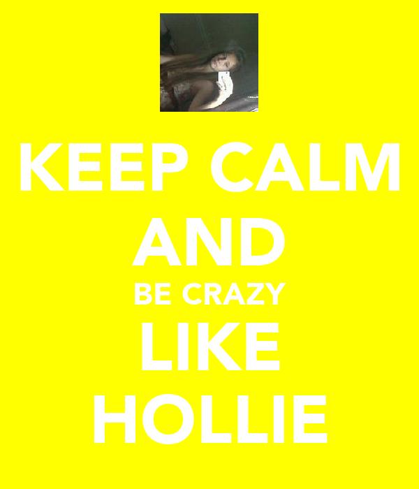 KEEP CALM AND BE CRAZY LIKE HOLLIE
