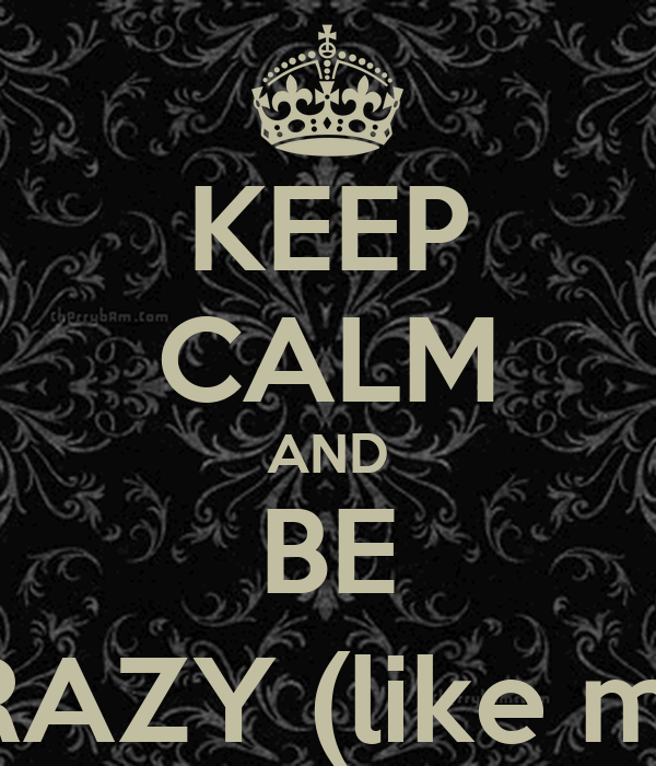 KEEP CALM AND BE CRAZY (like me)