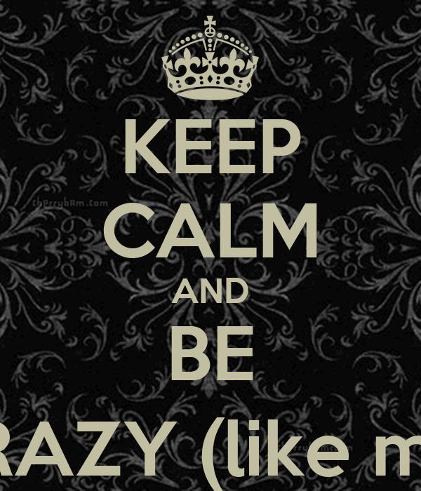 KEEP CALM AND BE CRAZY (like me)