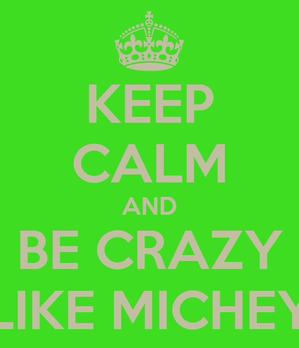 KEEP CALM AND BE CRAZY LIKE MICHEY